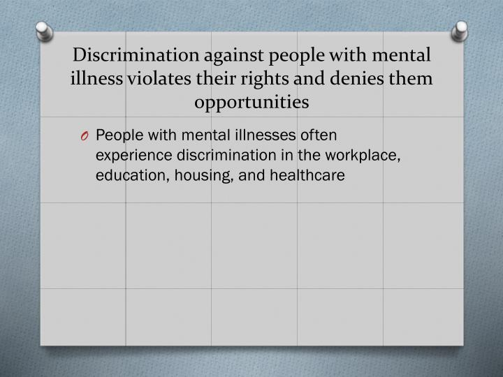 Discrimination against people with mental illness violates their rights and denies them