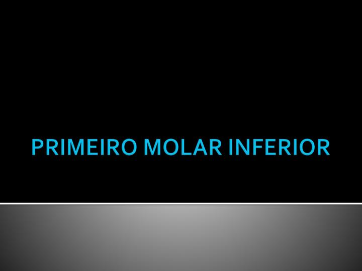 PRIMEIRO MOLAR INFERIOR