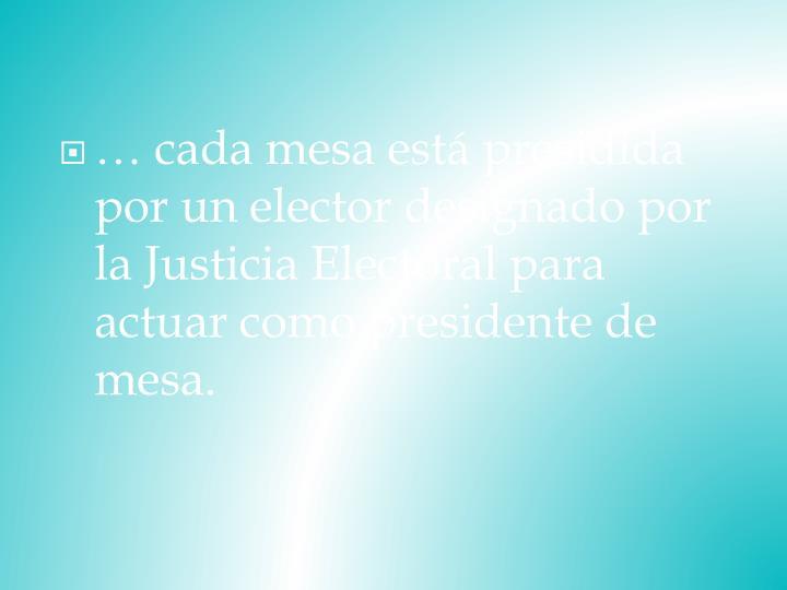 … cada mesa está presidida por un elector designado por la Justicia Electoral para actuar como presidente de mesa.