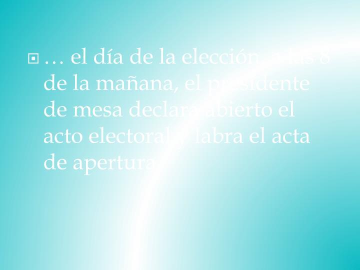 … el día de la elección, a las 8 de la mañana, el presidente de mesa declara abierto el acto electoral y labra el acta de apertura.