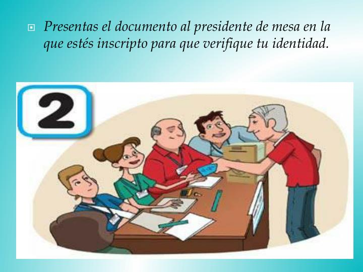 Presentas el documento al presidente de mesa en la que estés inscripto para que verifique tu identidad.