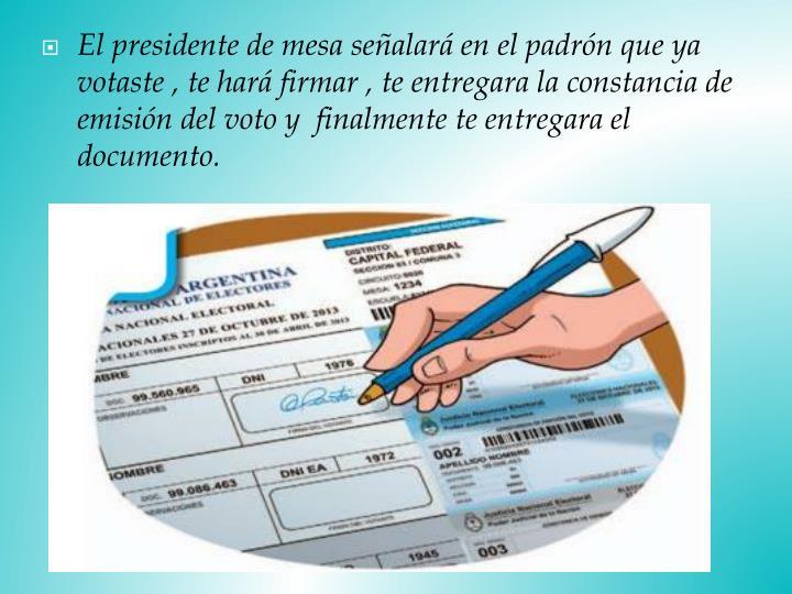 El presidente de mesa señalará en el padrón que ya votaste , te hará firmar , te entregara la constancia de emisión del voto y  finalmente te entregara el documento.
