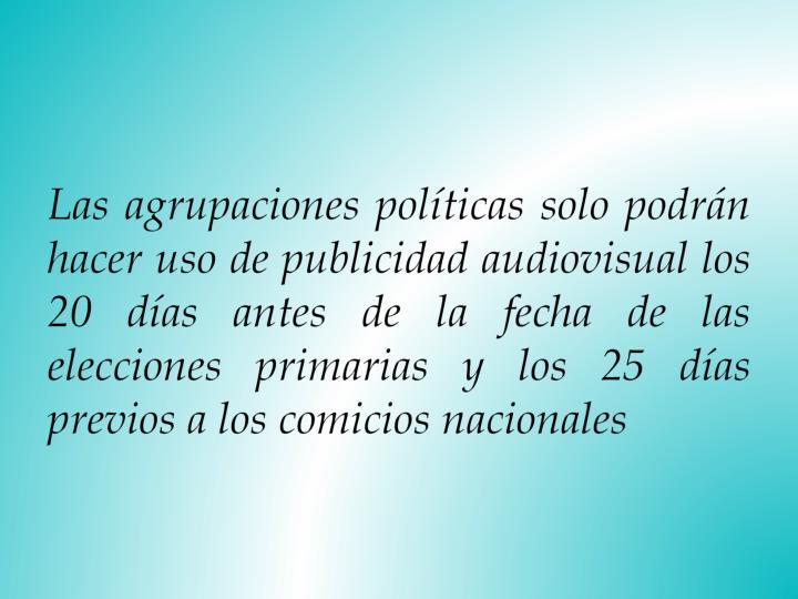 Las agrupaciones políticas solo podrán hacer uso de publicidad audiovisual los 20 días antes de la fecha de las elecciones primarias y los 25 días previos a los comicios nacionales