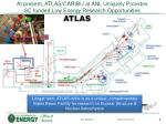 at present atlas caribu at anl uniquely provides sc funded low energy research opportunities