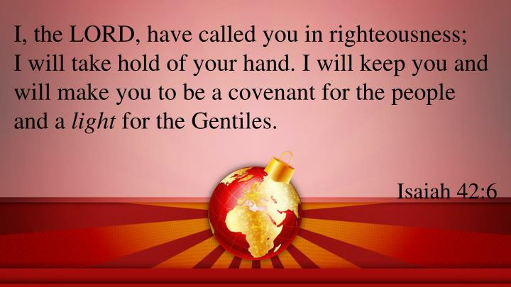 I, the LORD, have called you in righteousness;