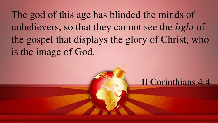 The god of this age has blinded the minds of unbelievers, so that they cannot see the