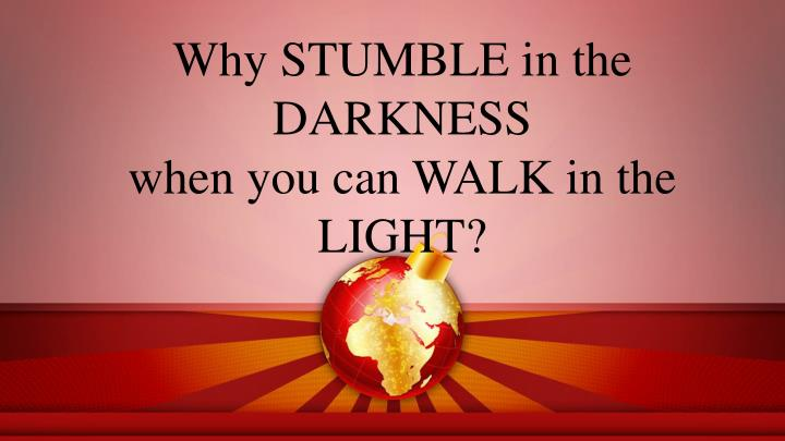 Why STUMBLE in the DARKNESS