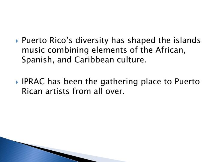 Puerto Rico's diversity has shaped the islands music combining elements of the African, Spanish, and Caribbean culture.