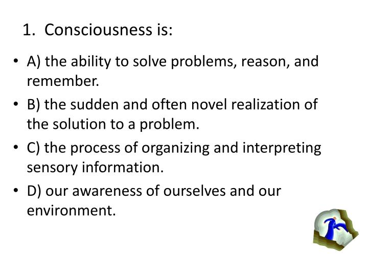 1.  Consciousness is: