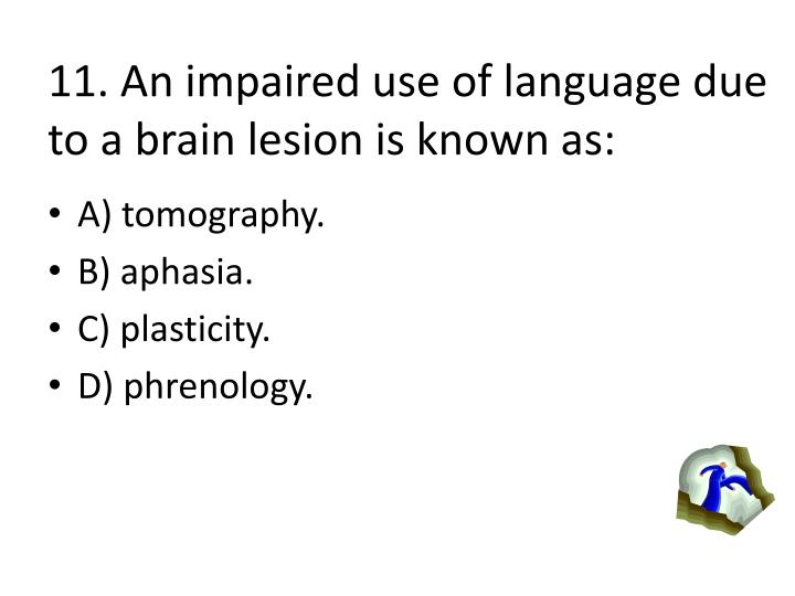 11. An impaired use of language due to a brain lesion is known as: