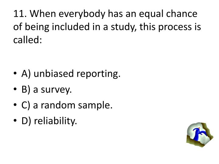 11. When everybody has an equal chance of being included in a study, this process is called: