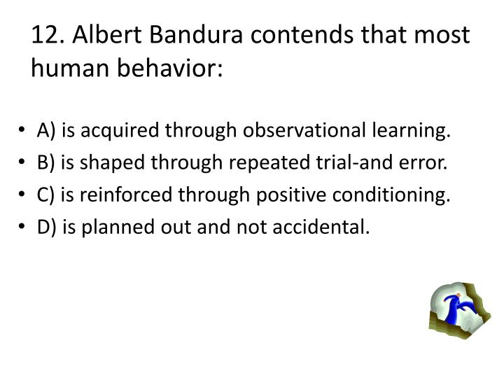 12. Albert Bandura contends that most human behavior: