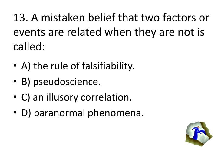 13. A mistaken belief that two factors or events are related when they are not is called: