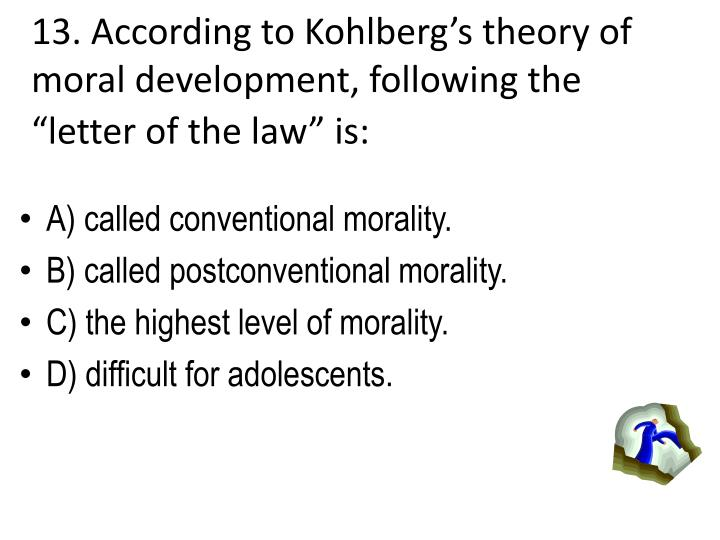 13. According to Kohlbergs theory of moral development, following the letter of the law is: