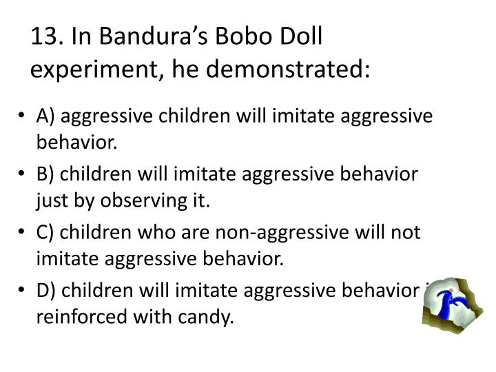 13. In Banduras Bobo Doll experiment, he demonstrated: