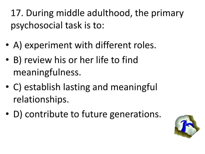 17. During middle adulthood, the primary psychosocial task is to: