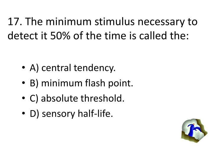 17. The minimum stimulus necessary to detect it 50% of the time is called the: