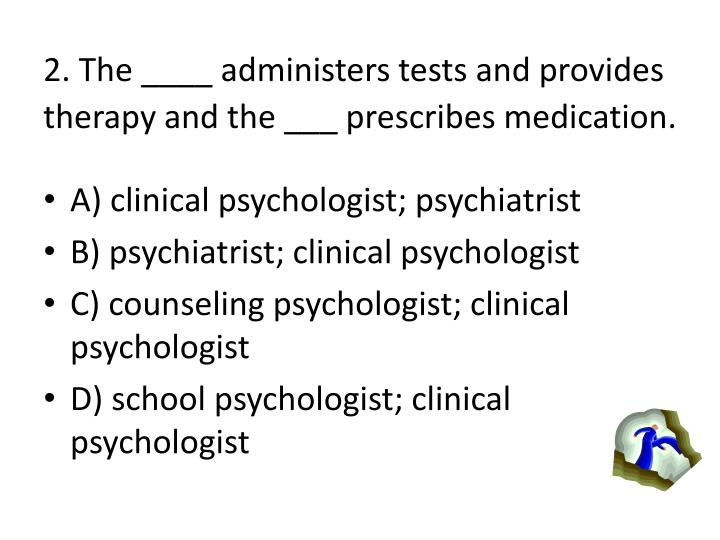 2. The ____ administers tests and provides therapy and the ___ prescribes medication.