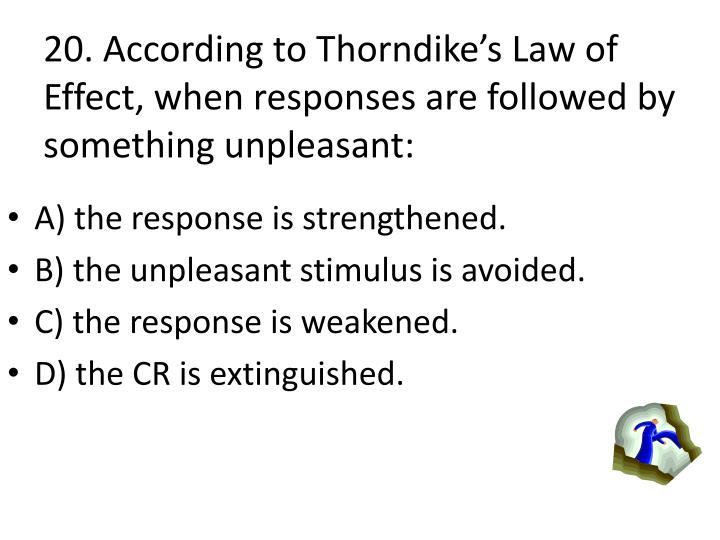 20. According to Thorndikes Law of Effect, when responses are followed by something unpleasant: