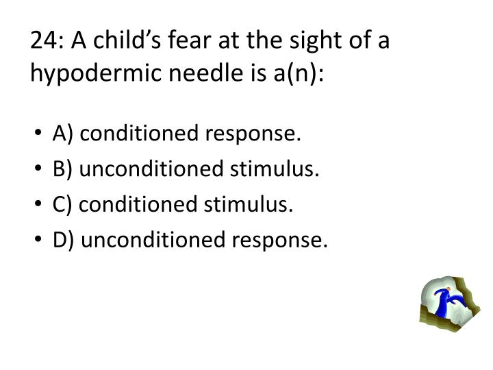 24: A childs fear at the sight of a hypodermic needle is a(n):