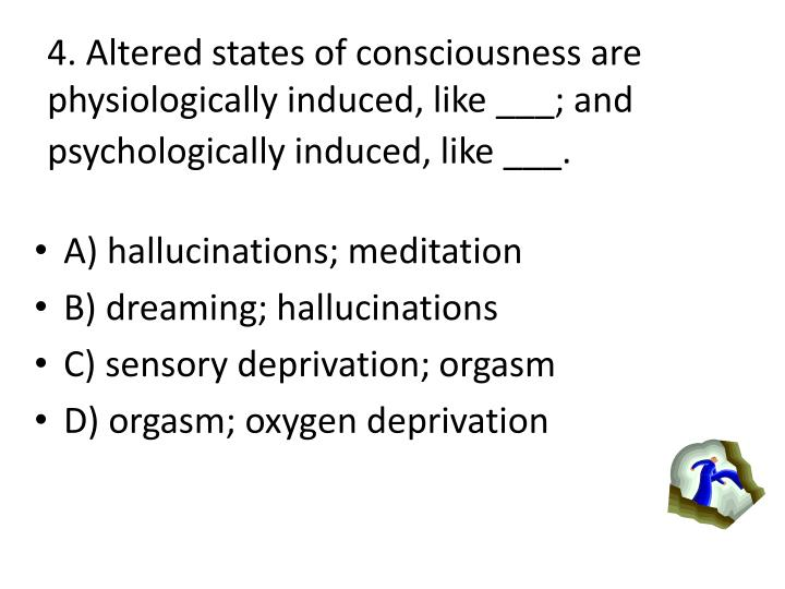 4. Altered states of consciousness are physiologically induced, like ___; and psychologically induced, like ___.