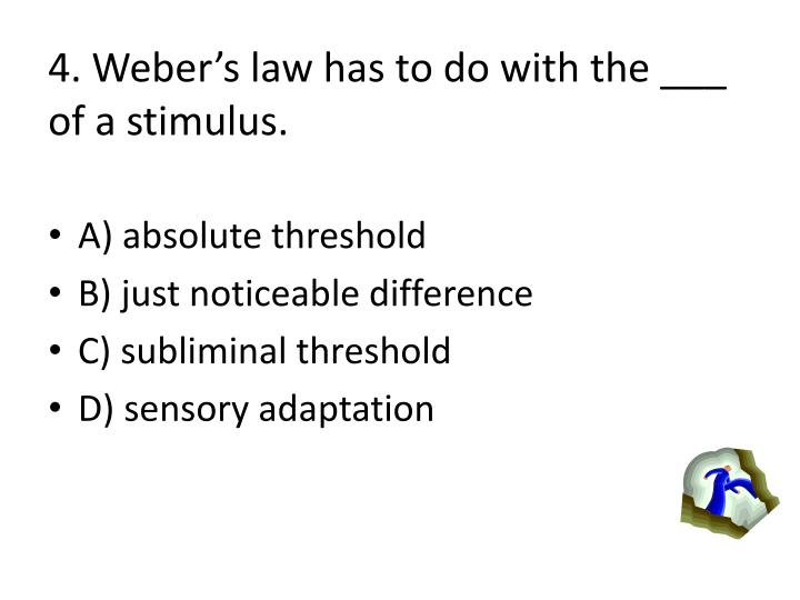 4. Webers law has to do with the ___ of a stimulus.