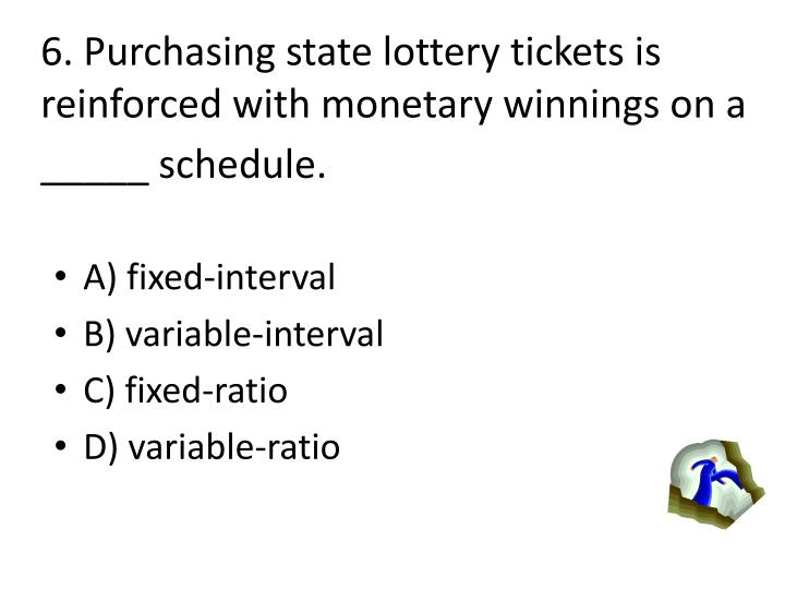6. Purchasing state lottery tickets is reinforced with monetary winnings on a _____ schedule.