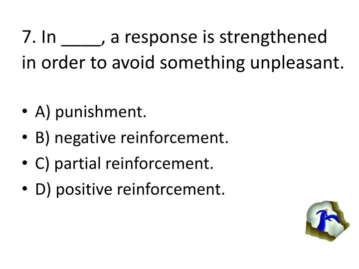 7. In ____, a response is strengthened in order to avoid something unpleasant.