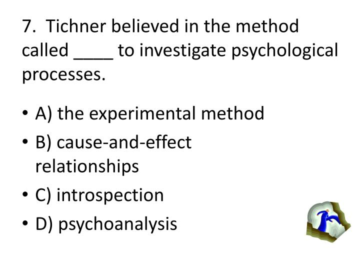 7.  Tichner believed in the method called ____ to investigate psychological processes.