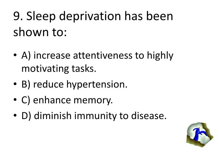 9. Sleep deprivation has been shown to: