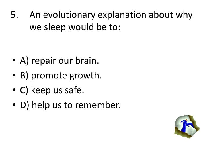 An evolutionary explanation about why we sleep would be to: