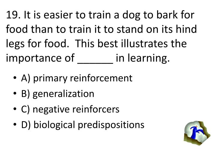 19. It is easier to train a dog to bark for food than to train it to stand on its hind legs for food.  This best illustrates the importance of ______ in learning.