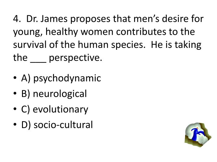 4.  Dr. James proposes that mens desire for young, healthy women contributes to the survival of the human species.  He is taking the ___ perspective.