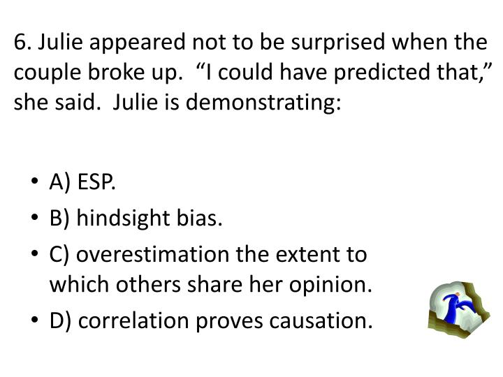 6. Julie appeared not to be surprised when the couple broke up.  I could have predicted that, she said.  Julie is demonstrating:
