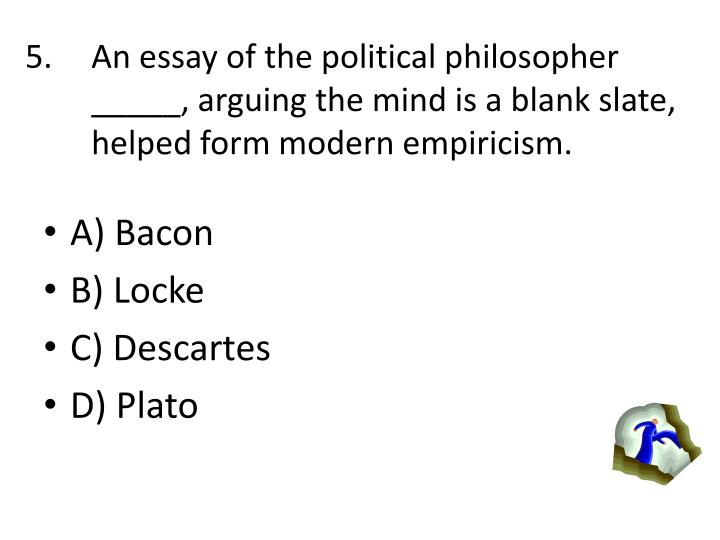 An essay of the political philosopher _____, arguing the mind is a blank slate, helped form modern e...