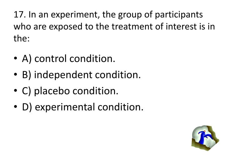 17. In an experiment, the group of participants who are exposed to the treatment of interest is in the: