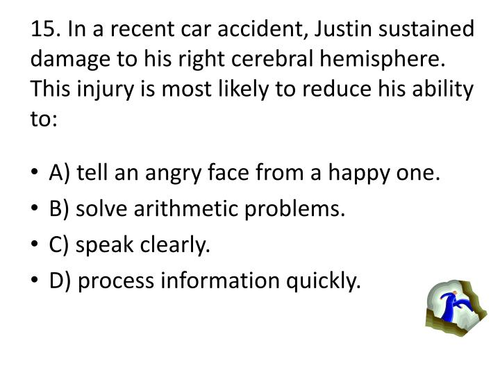 15. In a recent car accident, Justin sustained damage to his right cerebral hemisphere.  This injury is most likely to reduce his ability to: