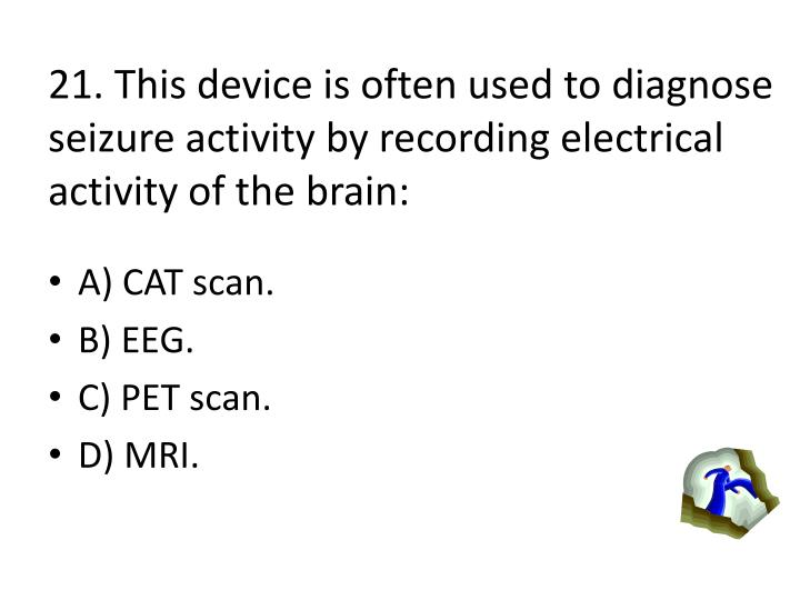 21. This device is often used to diagnose seizure activity by recording electrical activity of the brain: