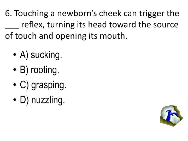 6. Touching a newborns cheek can trigger the ___ reflex, turning its head toward the source of touch and opening its mouth.
