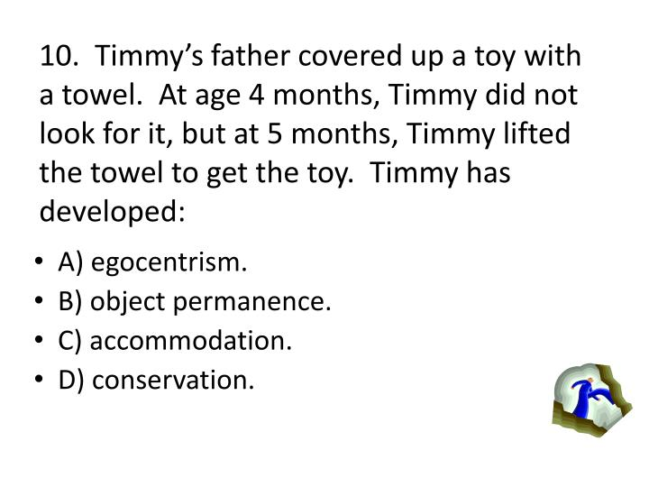 10.  Timmys father covered up a toy with a towel.  At age 4 months, Timmy did not look for it, but at 5 months, Timmy lifted the towel to get the toy.  Timmy has developed: