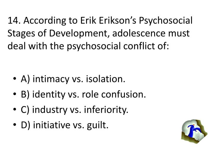 14. According to Erik Eriksons Psychosocial Stages of Development, adolescence must deal with the psychosocial conflict of: