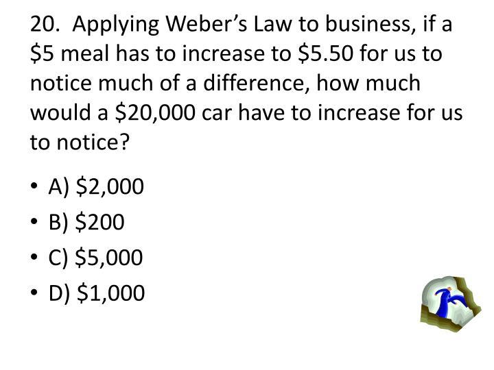 20.  Applying Webers Law to business, if a $5 meal has to increase to $5.50 for us to notice much of a difference, how much would a $20,000 car have to increase for us to notice?