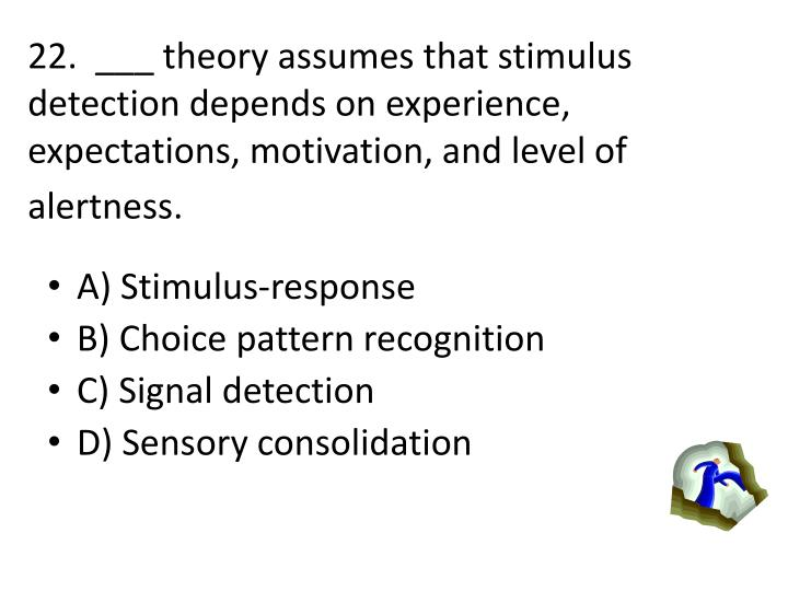 22.  ___ theory assumes that stimulus detection depends on experience, expectations, motivation, and level of alertness.