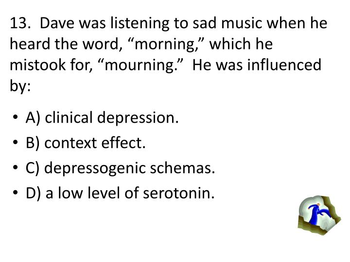 13.  Dave was listening to sad music when he heard the word, morning, which he mistook for, mourning.  He was influenced by: