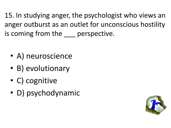 15. In studying anger, the psychologist who views an anger outburst as an outlet for unconscious hostility is coming from the ___ perspective.