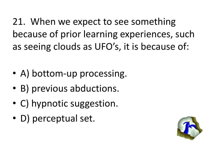 21.  When we expect to see something because of prior learning experiences, such as seeing clouds as UFOs, it is because of: