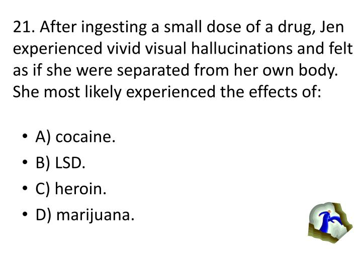 21. After ingesting a small dose of a drug, Jen experienced vivid visual hallucinations and felt as if she were separated from her own body.  She most likely experienced the effects of: