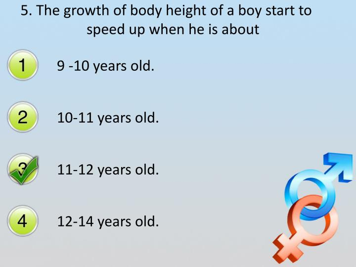 5. The growth of body height of a boy start to speed up when he is about