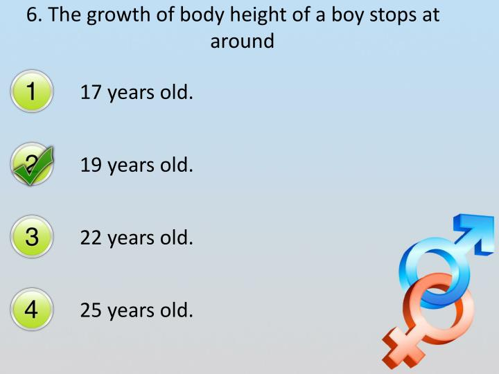 6. The growth of body height of a boy stops at around