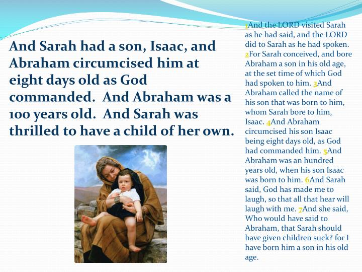 And Sarah had a son, Isaac, and Abraham circumcised him at eight days old as God commanded.  And Abraham was a 100 years old.  And Sarah was thrilled to have a child of her own.
